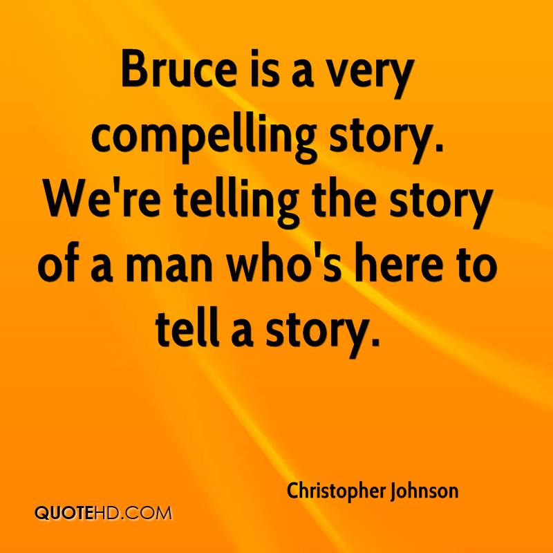 Bruce is a very compelling story. We're telling the story of a man who's here to tell a story.