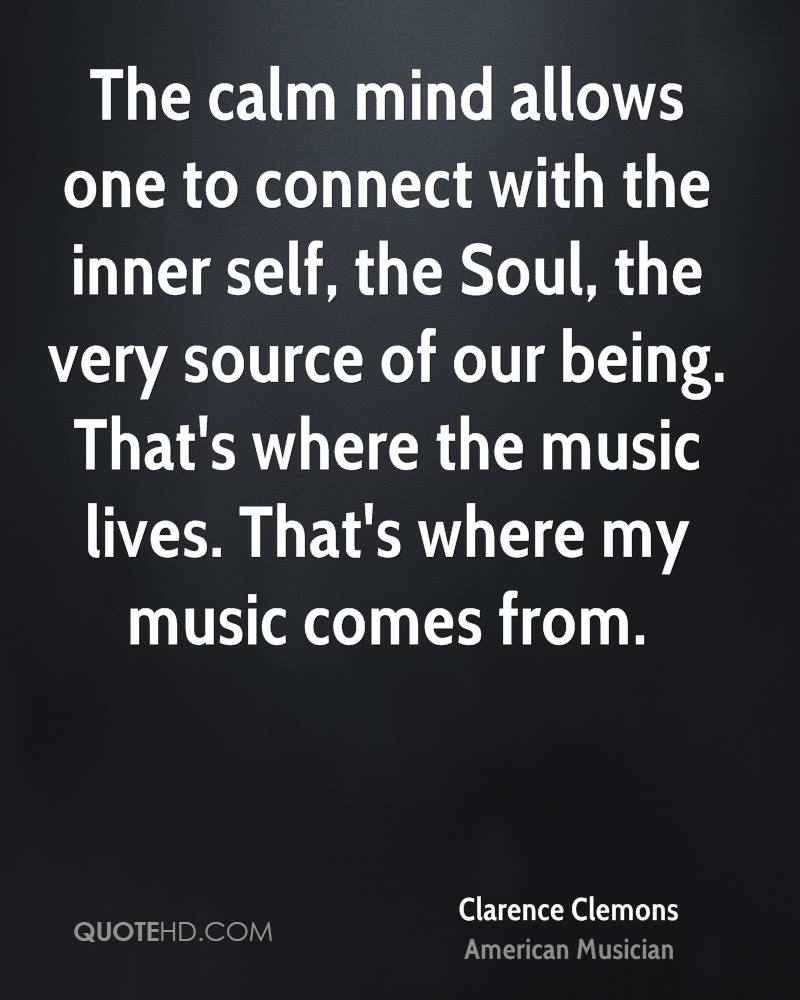 The calm mind allows one to connect with the inner self, the Soul, the very source of our being. That's where the music lives. That's where my music comes from.