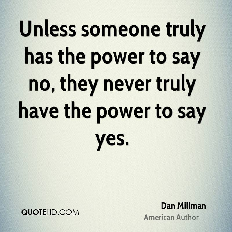Unless someone truly has the power to say no, they never truly have the power to say yes.