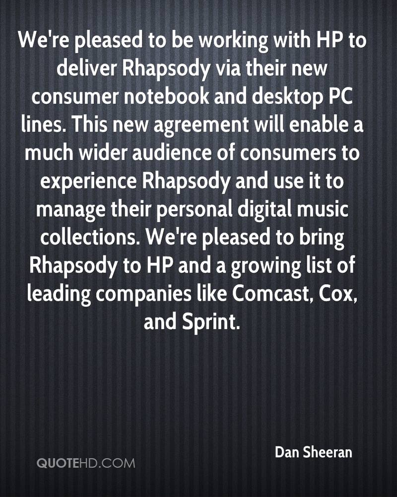 We're pleased to be working with HP to deliver Rhapsody via their new consumer notebook and desktop PC lines. This new agreement will enable a much wider audience of consumers to experience Rhapsody and use it to manage their personal digital music collections. We're pleased to bring Rhapsody to HP and a growing list of leading companies like Comcast, Cox, and Sprint.