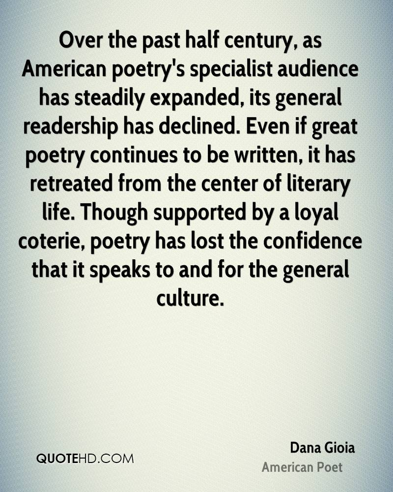 Over the past half century, as American poetry's specialist audience has steadily expanded, its general readership has declined. Even if great poetry continues to be written, it has retreated from the center of literary life. Though supported by a loyal coterie, poetry has lost the confidence that it speaks to and for the general culture.