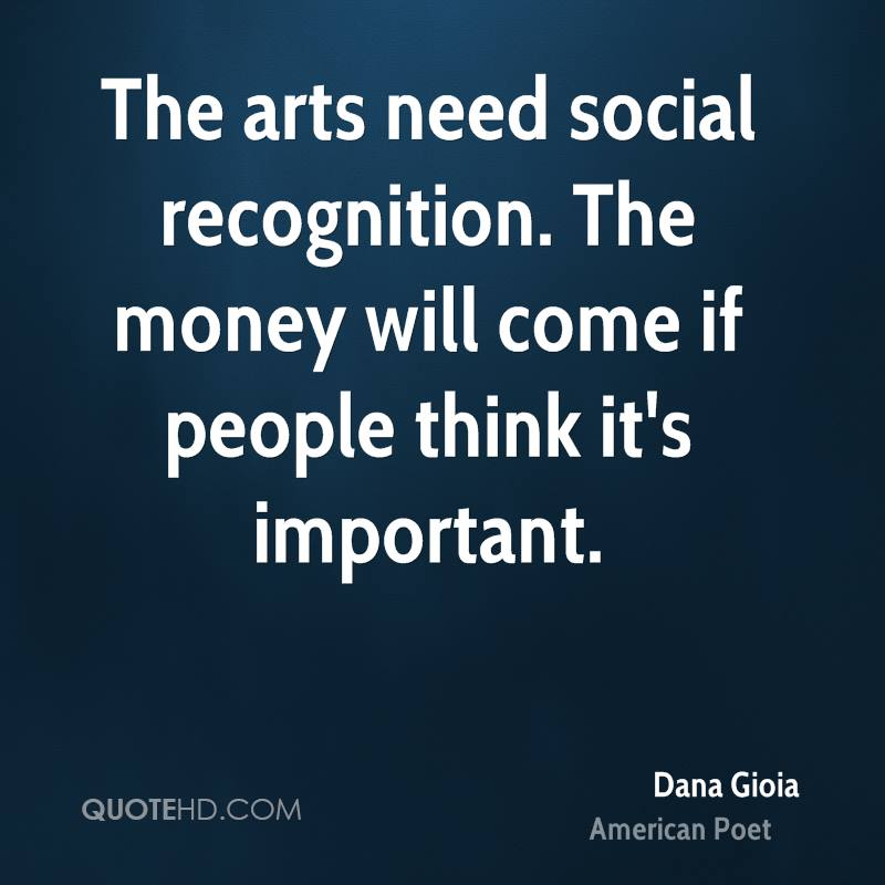The arts need social recognition. The money will come if people think it's important.