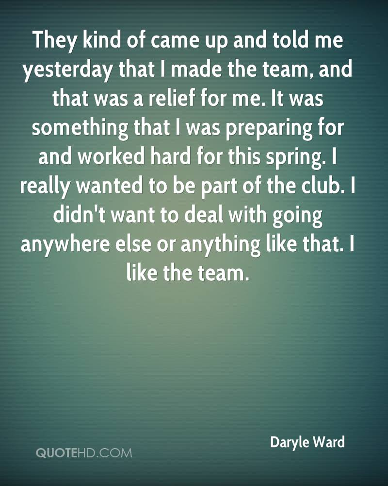 They kind of came up and told me yesterday that I made the team, and that was a relief for me. It was something that I was preparing for and worked hard for this spring. I really wanted to be part of the club. I didn't want to deal with going anywhere else or anything like that. I like the team.