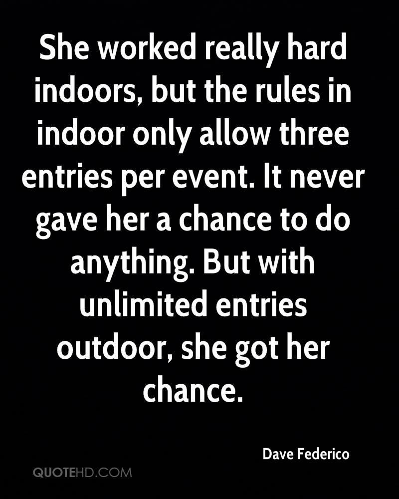 She worked really hard indoors, but the rules in indoor only allow three entries per event. It never gave her a chance to do anything. But with unlimited entries outdoor, she got her chance.