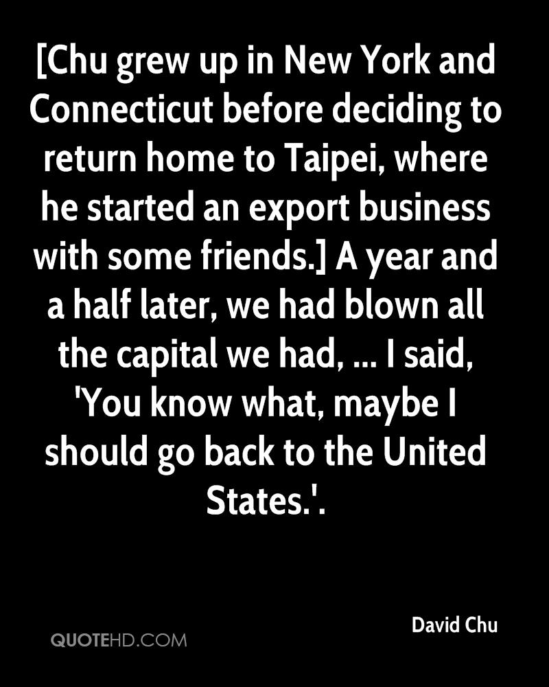 [Chu grew up in New York and Connecticut before deciding to return home to Taipei, where he started an export business with some friends.] A year and a half later, we had blown all the capital we had, ... I said, 'You know what, maybe I should go back to the United States.'.