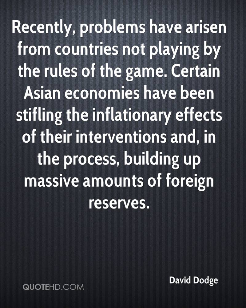 Recently, problems have arisen from countries not playing by the rules of the game. Certain Asian economies have been stifling the inflationary effects of their interventions and, in the process, building up massive amounts of foreign reserves.