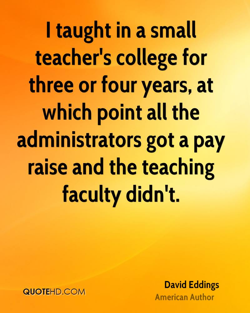 I taught in a small teacher's college for three or four years, at which point all the administrators got a pay raise and the teaching faculty didn't.