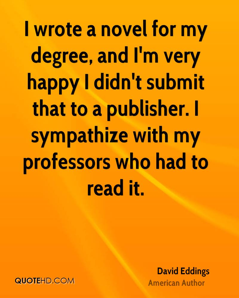 I wrote a novel for my degree, and I'm very happy I didn't submit that to a publisher. I sympathize with my professors who had to read it.