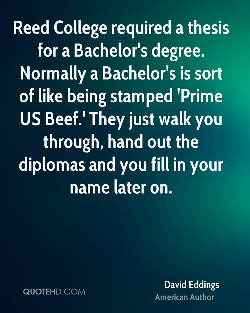 Reed College required a thesis for a Bachelor's degree. Normally a Bachelor's is sort of like being stamped 'Prime US Beef.' They just walk you through, hand out the diplomas and you fill in your name later on.