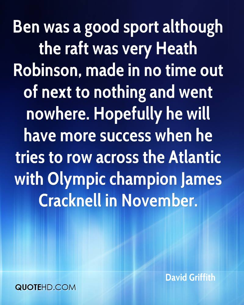 Ben was a good sport although the raft was very Heath Robinson, made in no time out of next to nothing and went nowhere. Hopefully he will have more success when he tries to row across the Atlantic with Olympic champion James Cracknell in November.