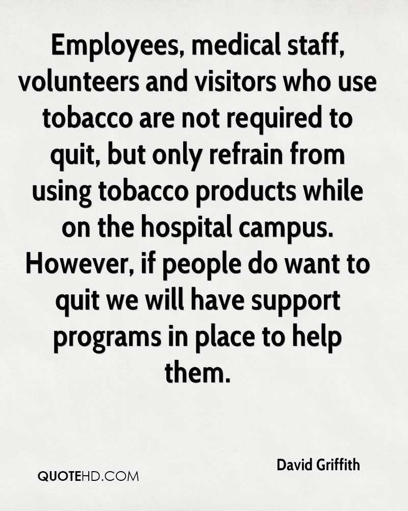 Employees, medical staff, volunteers and visitors who use tobacco are not required to quit, but only refrain from using tobacco products while on the hospital campus. However, if people do want to quit we will have support programs in place to help them.