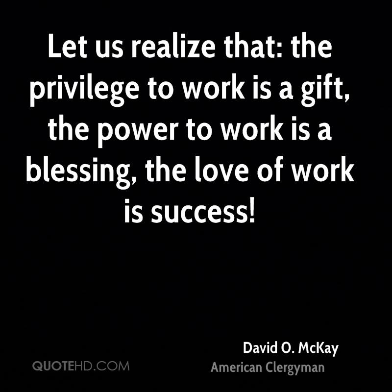 Let us realize that: the privilege to work is a gift, the power to work is a blessing, the love of work is success!