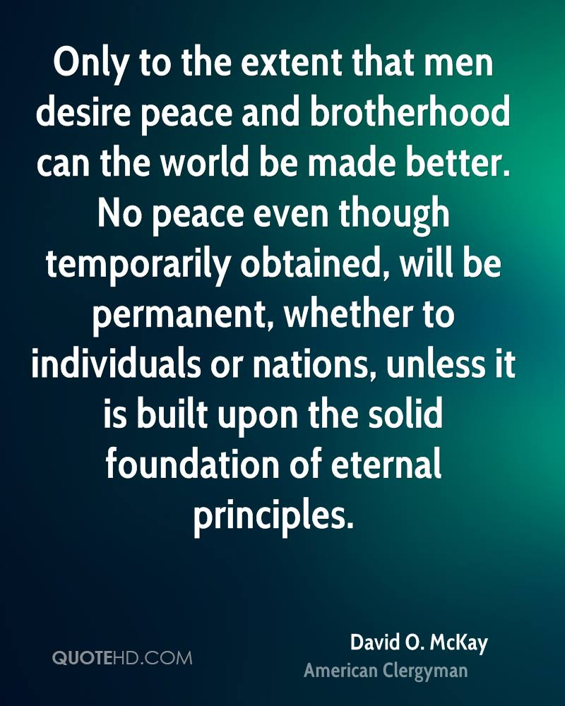 Only to the extent that men desire peace and brotherhood can the world be made better. No peace even though temporarily obtained, will be permanent, whether to individuals or nations, unless it is built upon the solid foundation of eternal principles.