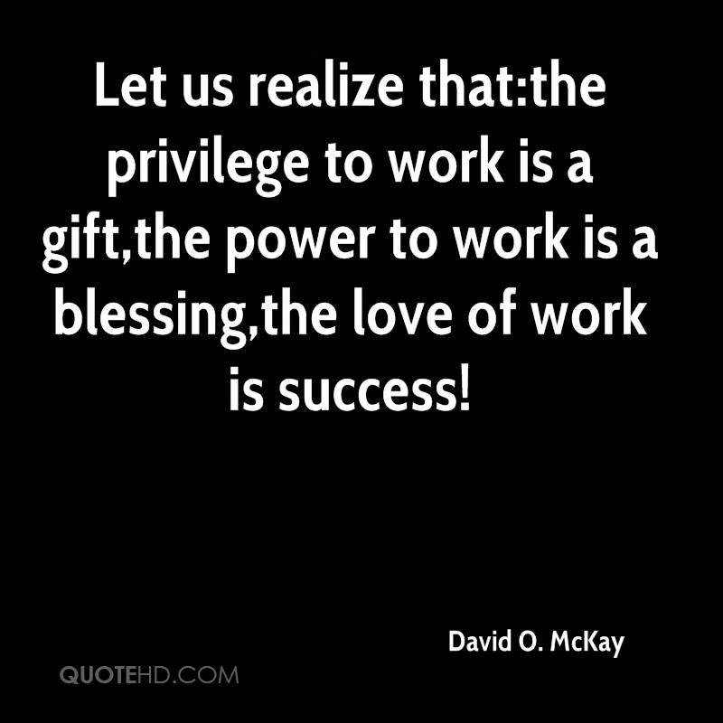 Let us realize that:the privilege to work is a gift,the power to work is a blessing,the love of work is success!