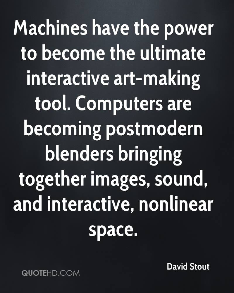 Machines have the power to become the ultimate interactive art-making tool. Computers are becoming postmodern blenders bringing together images, sound, and interactive, nonlinear space.