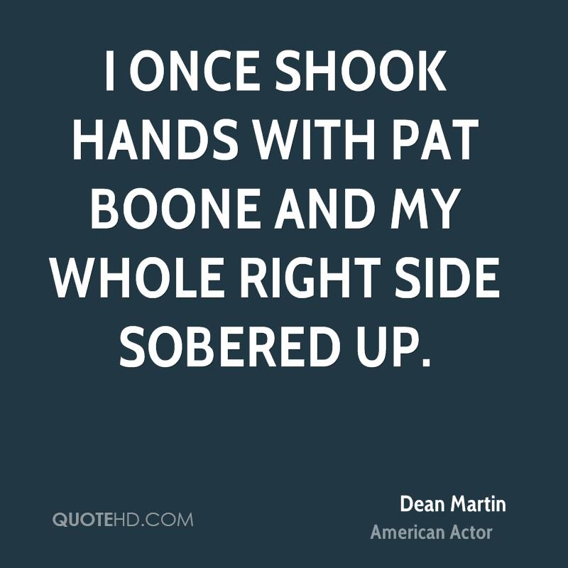 I once shook hands with Pat Boone and my whole right side sobered up.