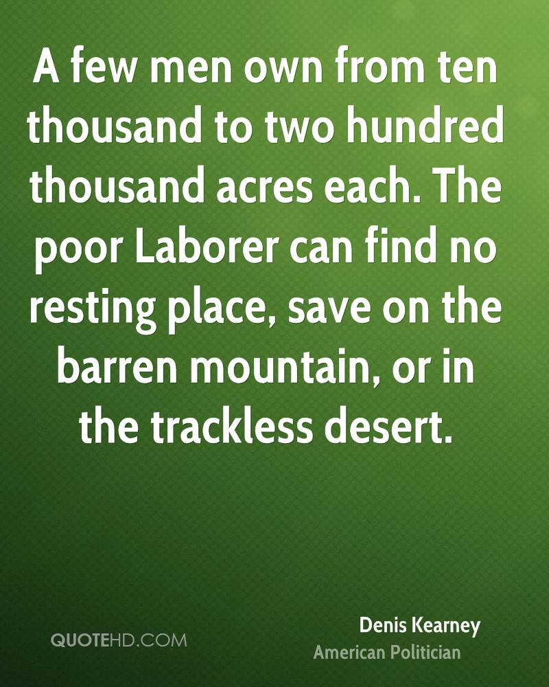 A few men own from ten thousand to two hundred thousand acres each. The poor Laborer can find no resting place, save on the barren mountain, or in the trackless desert.