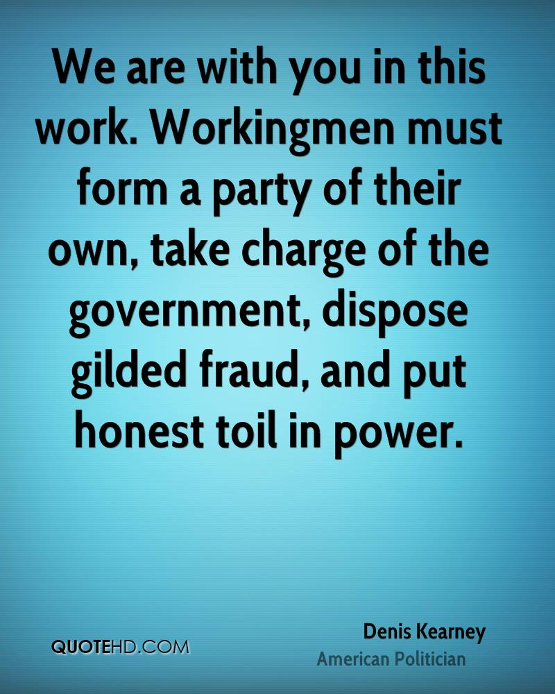 We are with you in this work. Workingmen must form a party of their own, take charge of the government, dispose gilded fraud, and put honest toil in power.