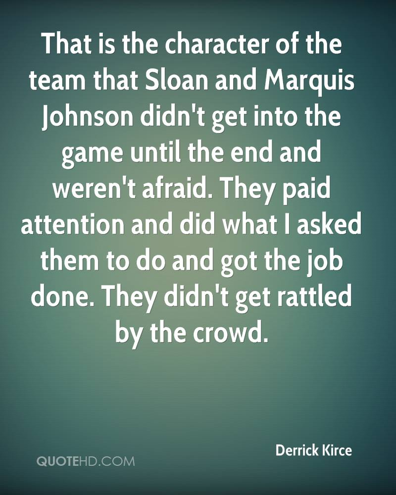 That is the character of the team that Sloan and Marquis Johnson didn't get into the game until the end and weren't afraid. They paid attention and did what I asked them to do and got the job done. They didn't get rattled by the crowd.