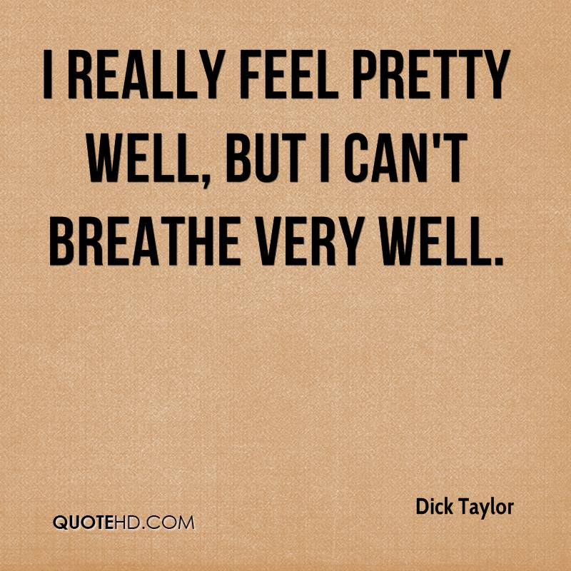 I really feel pretty well, but I can't breathe very well.