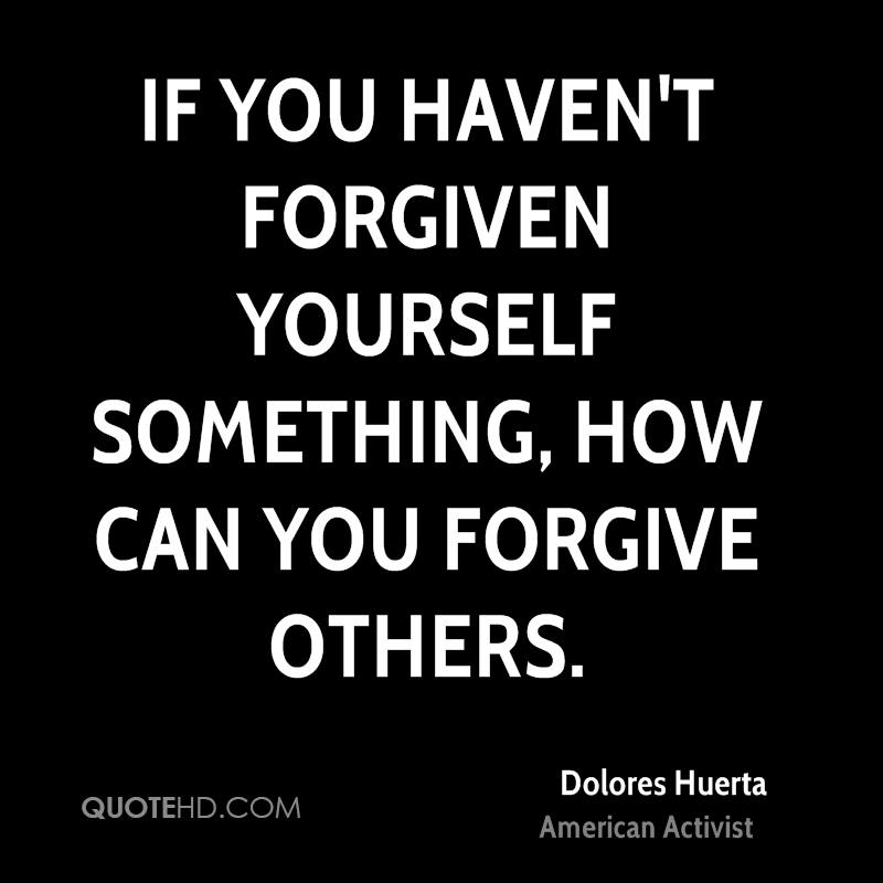 If you haven't forgiven yourself something, how can you forgive others.