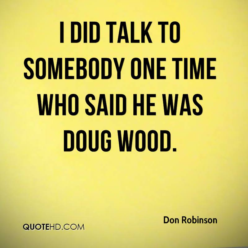 I did talk to somebody one time who said he was Doug Wood.