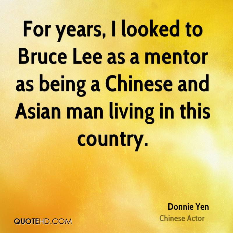 For years, I looked to Bruce Lee as a mentor as being a Chinese and Asian man living in this country.