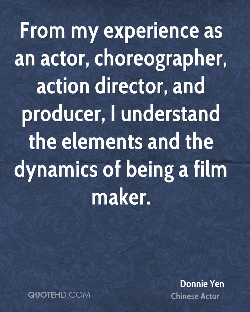 From my experience as an actor, choreographer, action director, and producer, I understand the elements and the dynamics of being a film maker.