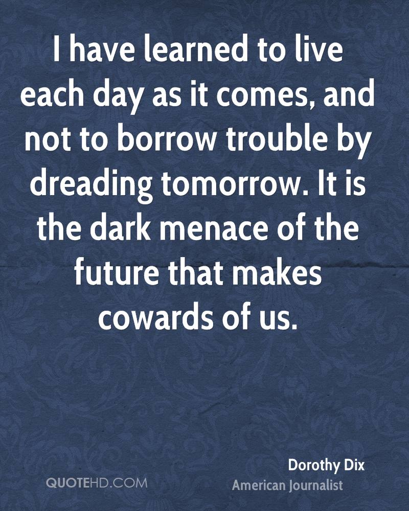 I have learned to live each day as it comes, and not to borrow trouble by dreading tomorrow. It is the dark menace of the future that makes cowards of us.