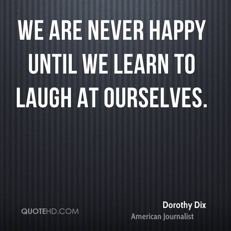 We are never happy until we learn to laugh at ourselves.