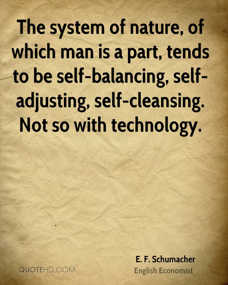 The system of nature, of which man is a part, tends to be self-balancing, self-adjusting, self-cleansing. Not so with technology.