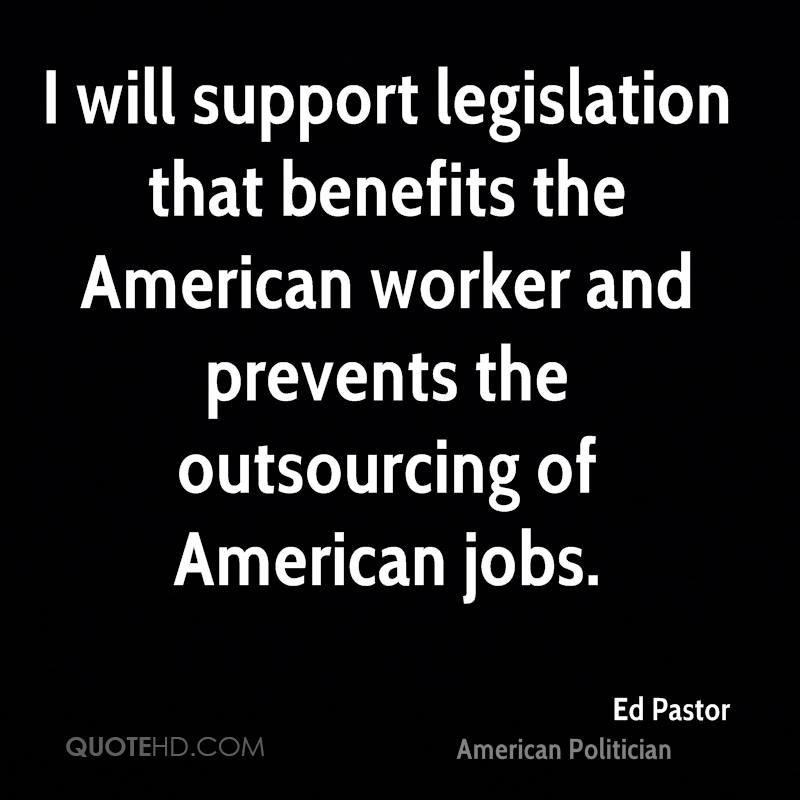 I will support legislation that benefits the American worker and prevents the outsourcing of American jobs.