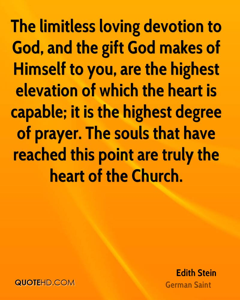 The limitless loving devotion to God, and the gift God makes of Himself to you, are the highest elevation of which the heart is capable; it is the highest degree of prayer. The souls that have reached this point are truly the heart of the Church.