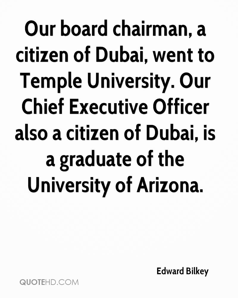 Our board chairman, a citizen of Dubai, went to Temple University. Our Chief Executive Officer also a citizen of Dubai, is a graduate of the University of Arizona.