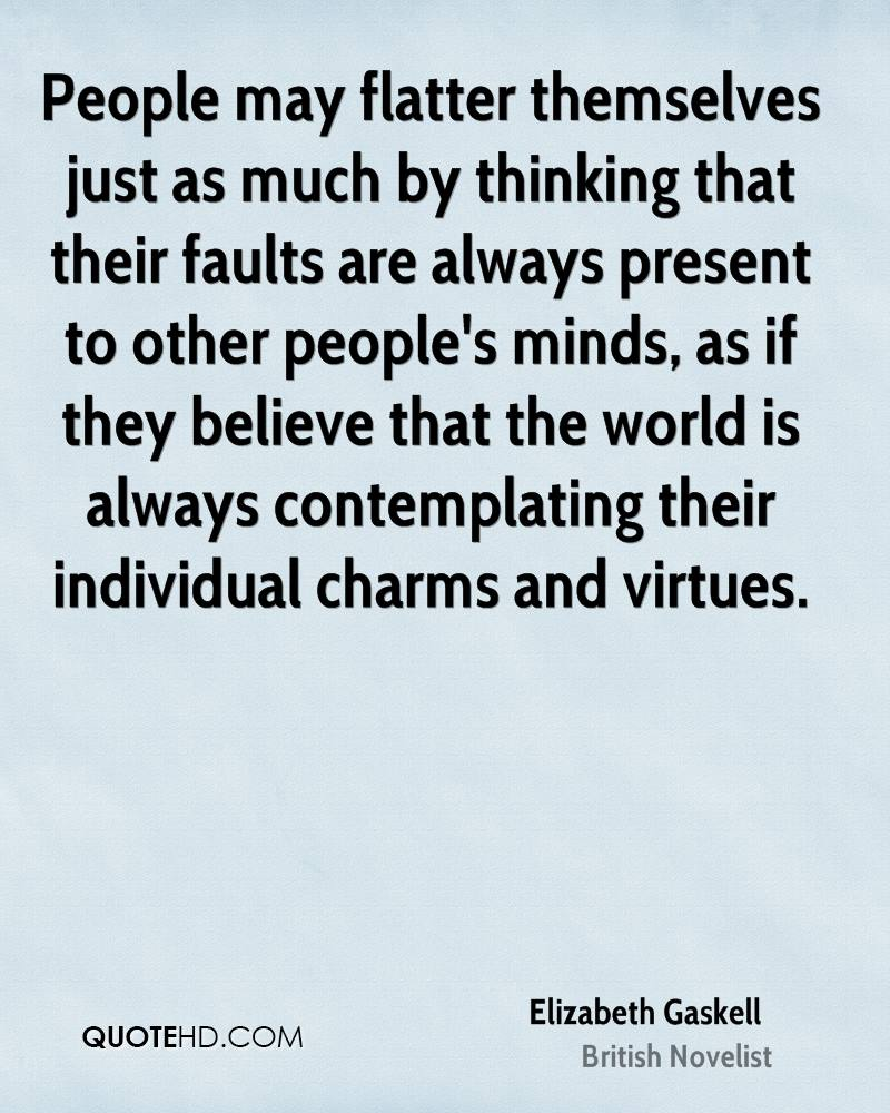 People may flatter themselves just as much by thinking that their faults are always present to other people's minds, as if they believe that the world is always contemplating their individual charms and virtues.