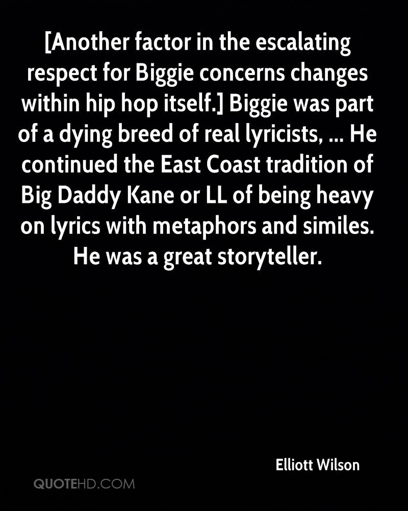 [Another factor in the escalating respect for Biggie concerns changes within hip hop itself.] Biggie was part of a dying breed of real lyricists, ... He continued the East Coast tradition of Big Daddy Kane or LL of being heavy on lyrics with metaphors and similes. He was a great storyteller.