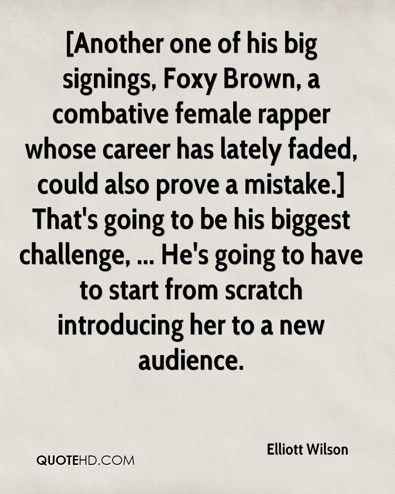 [Another one of his big signings, Foxy Brown, a combative female rapper whose career has lately faded, could also prove a mistake.] That's going to be his biggest challenge, ... He's going to have to start from scratch introducing her to a new audience.