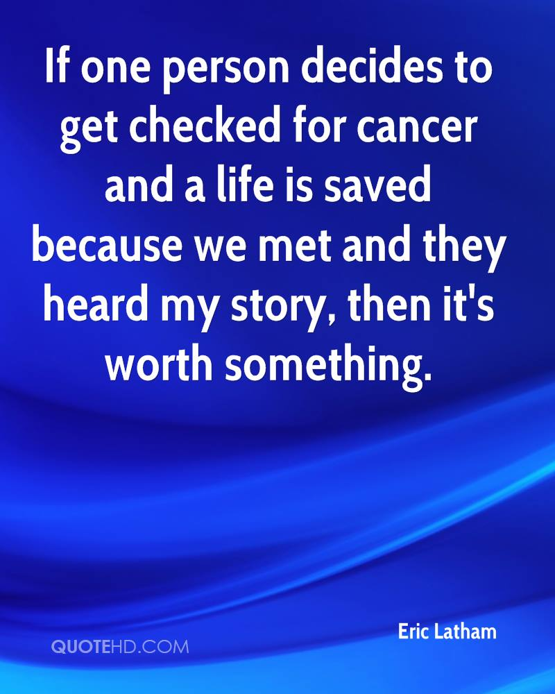 If one person decides to get checked for cancer and a life is saved because we met and they heard my story, then it's worth something.