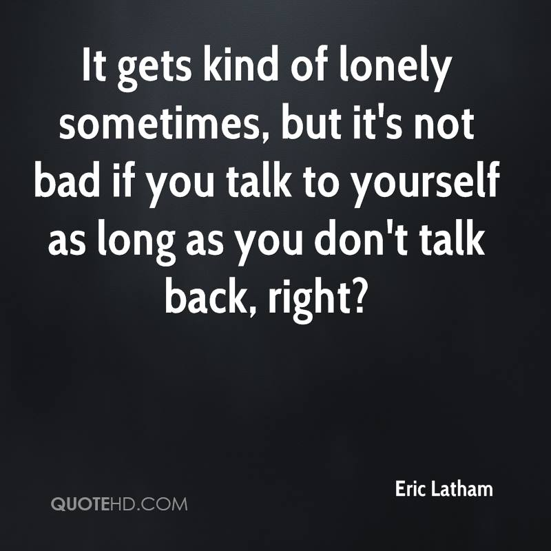 It gets kind of lonely sometimes, but it's not bad if you talk to yourself as long as you don't talk back, right?
