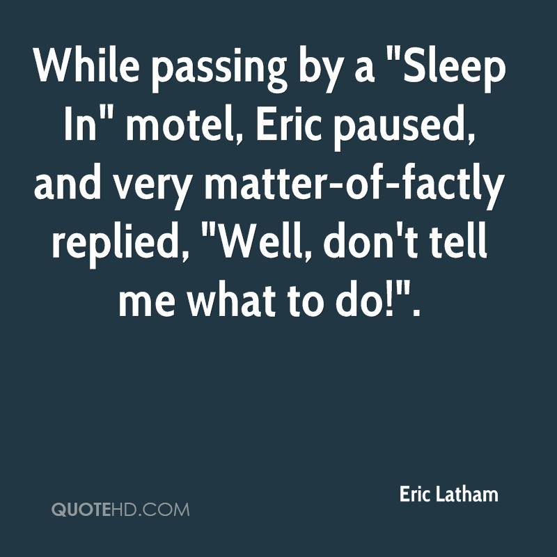 """While passing by a """"Sleep In"""" motel, Eric paused, and very matter-of-factly replied, """"Well, don't tell me what to do!""""."""