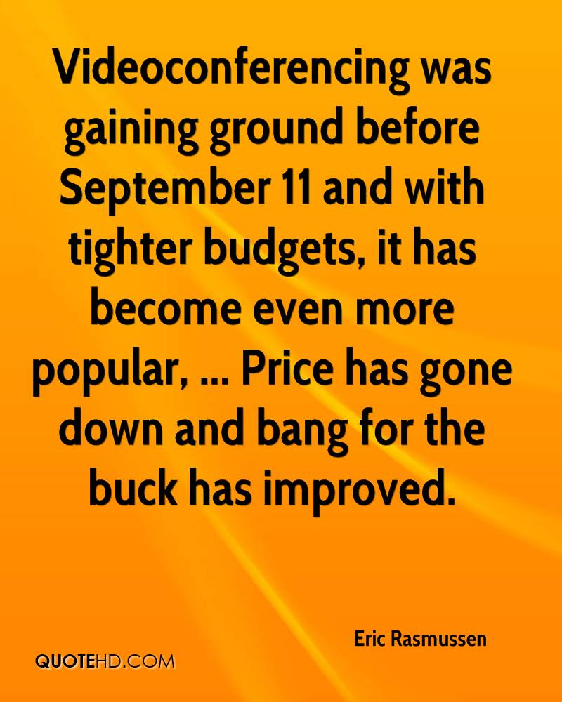 Videoconferencing was gaining ground before September 11 and with tighter budgets, it has become even more popular, ... Price has gone down and bang for the buck has improved.