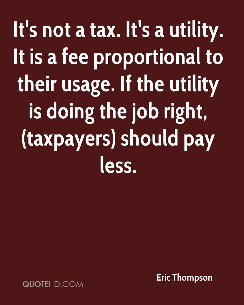 It's not a tax. It's a utility. It is a fee proportional to their usage. If the utility is doing the job right, (taxpayers) should pay less.