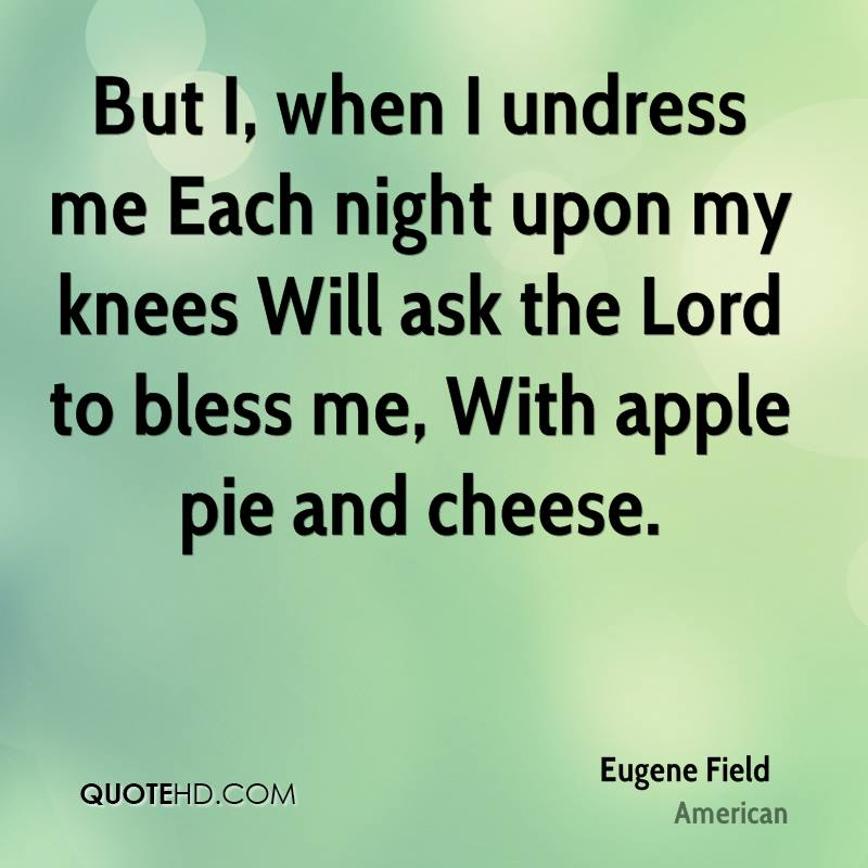 But I, when I undress me Each night upon my knees Will ask the Lord to bless me, With apple pie and cheese.