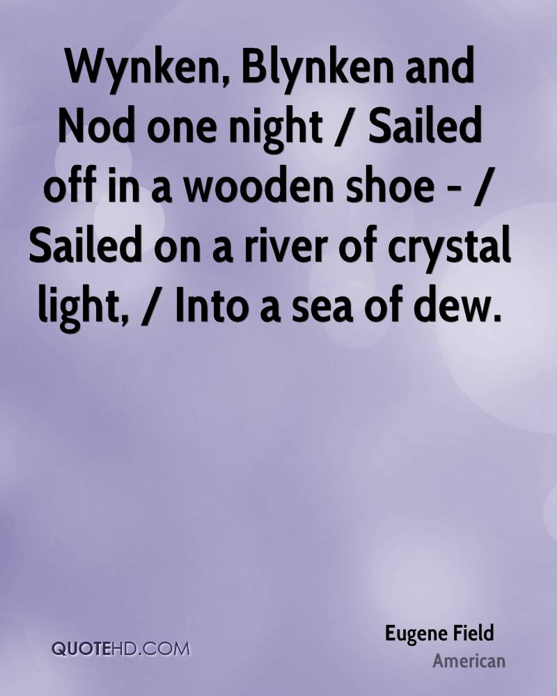 Wynken, Blynken and Nod one night / Sailed off in a wooden shoe - / Sailed on a river of crystal light, / Into a sea of dew.