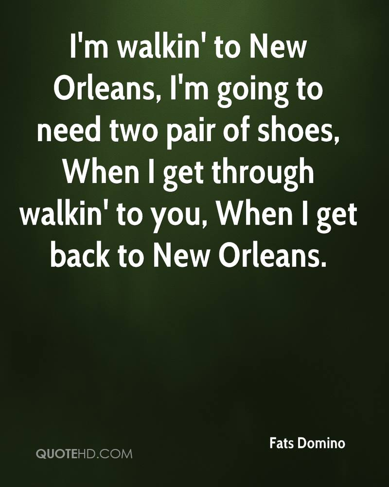 I'm walkin' to New Orleans, I'm going to need two pair of shoes, When I get through walkin' to you, When I get back to New Orleans.