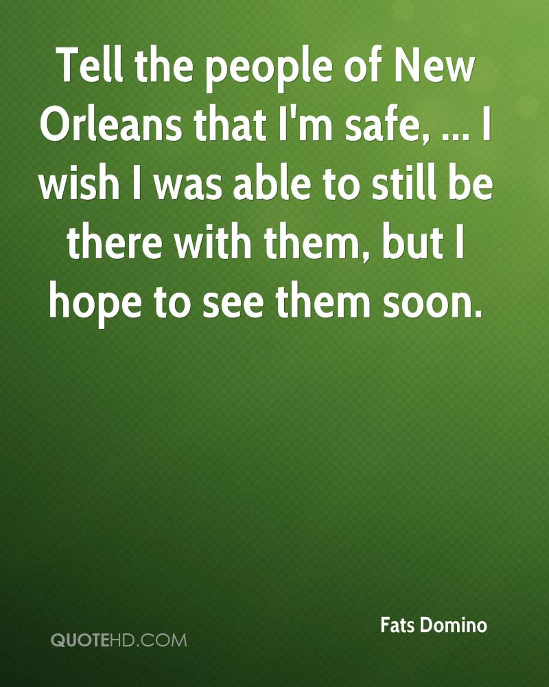 Tell the people of New Orleans that I'm safe, ... I wish I was able to still be there with them, but I hope to see them soon.