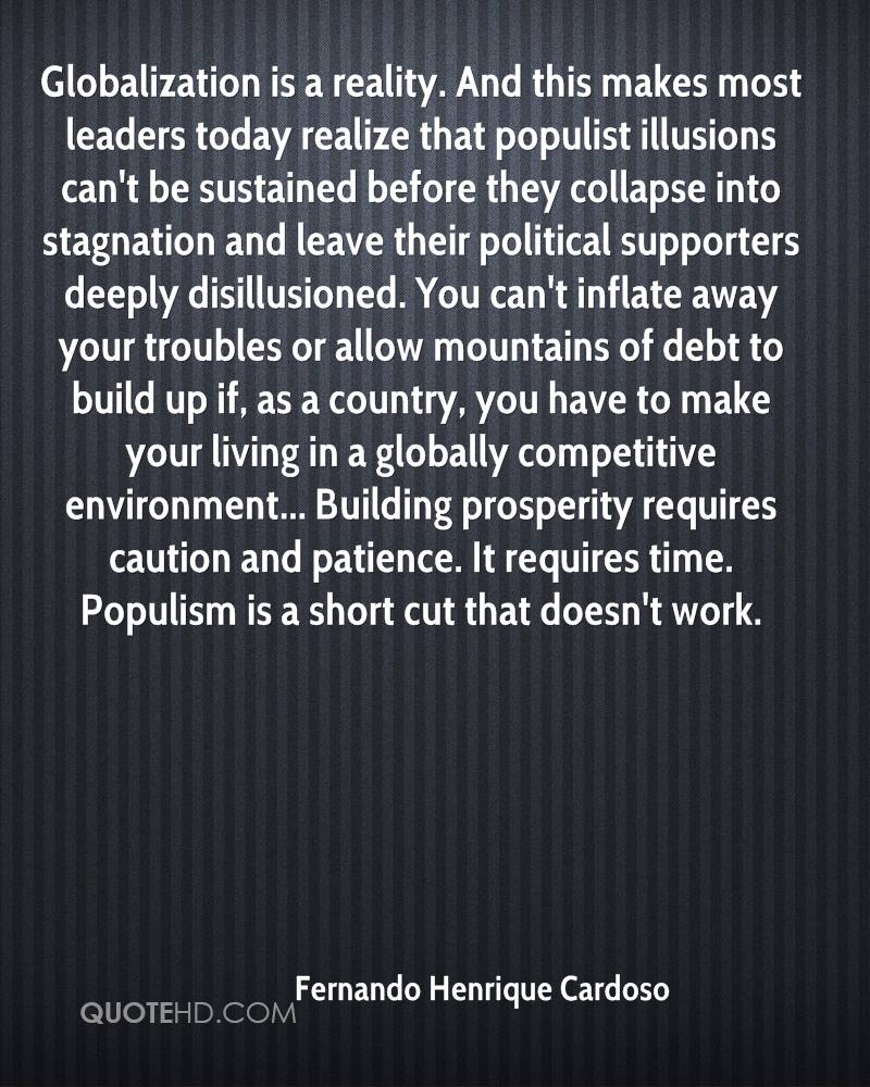 Globalization is a reality. And this makes most leaders today realize that populist illusions can't be sustained before they collapse into stagnation and leave their political supporters deeply disillusioned. You can't inflate away your troubles or allow mountains of debt to build up if, as a country, you have to make your living in a globally competitive environment... Building prosperity requires caution and patience. It requires time. Populism is a short cut that doesn't work.