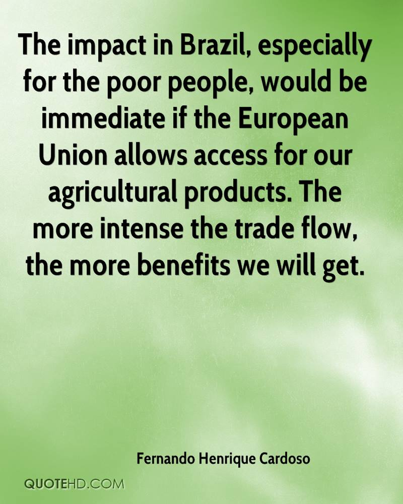 The impact in Brazil, especially for the poor people, would be immediate if the European Union allows access for our agricultural products. The more intense the trade flow, the more benefits we will get.
