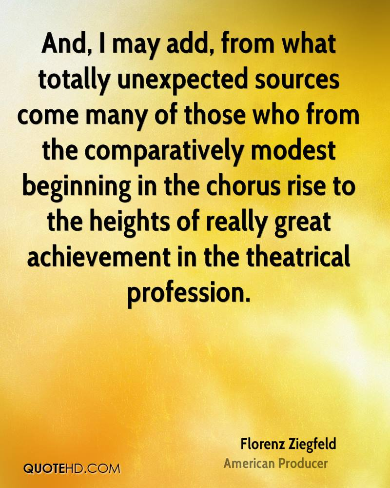 And, I may add, from what totally unexpected sources come many of those who from the comparatively modest beginning in the chorus rise to the heights of really great achievement in the theatrical profession.