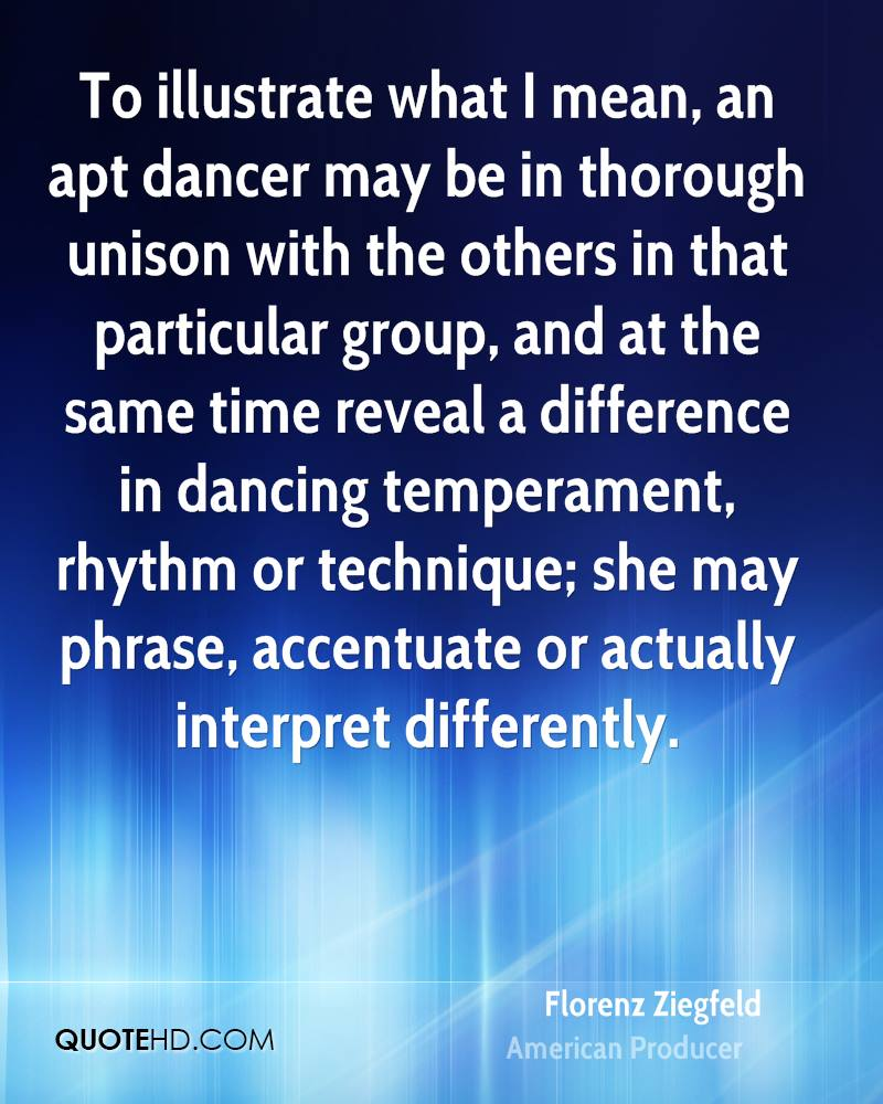 To illustrate what I mean, an apt dancer may be in thorough unison with the others in that particular group, and at the same time reveal a difference in dancing temperament, rhythm or technique; she may phrase, accentuate or actually interpret differently.